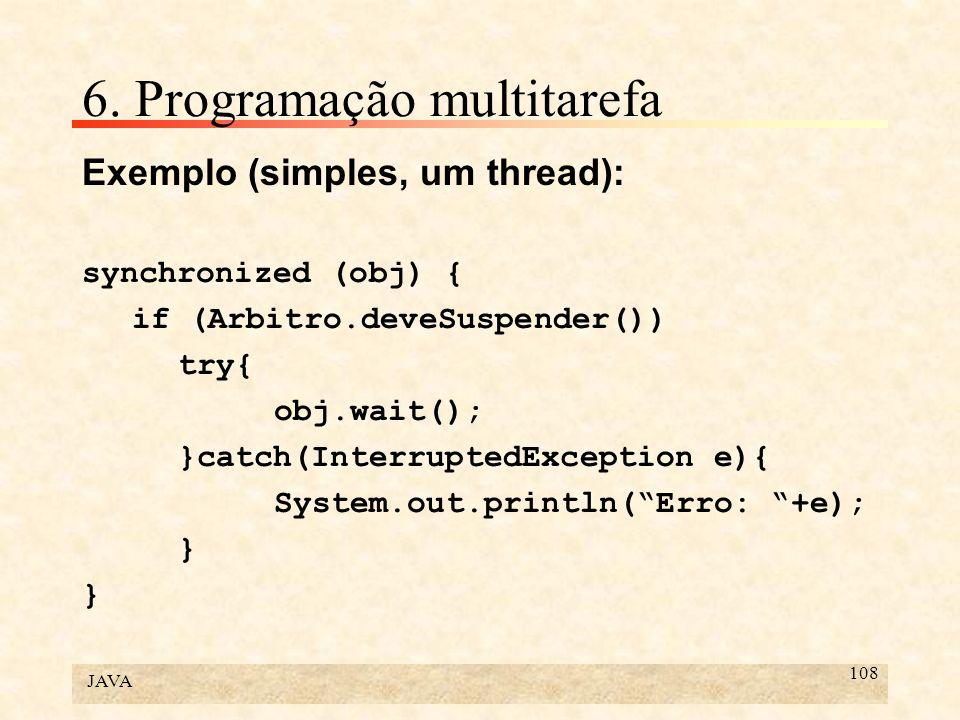 JAVA 108 6. Programação multitarefa Exemplo (simples, um thread): synchronized (obj) { if (Arbitro.deveSuspender()) try{ obj.wait(); }catch(Interrupte