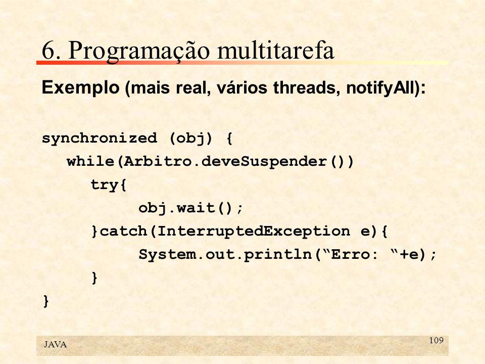JAVA 109 6. Programação multitarefa Exemplo (mais real, vários threads, notifyAll) : synchronized (obj) { while(Arbitro.deveSuspender()) try{ obj.wait