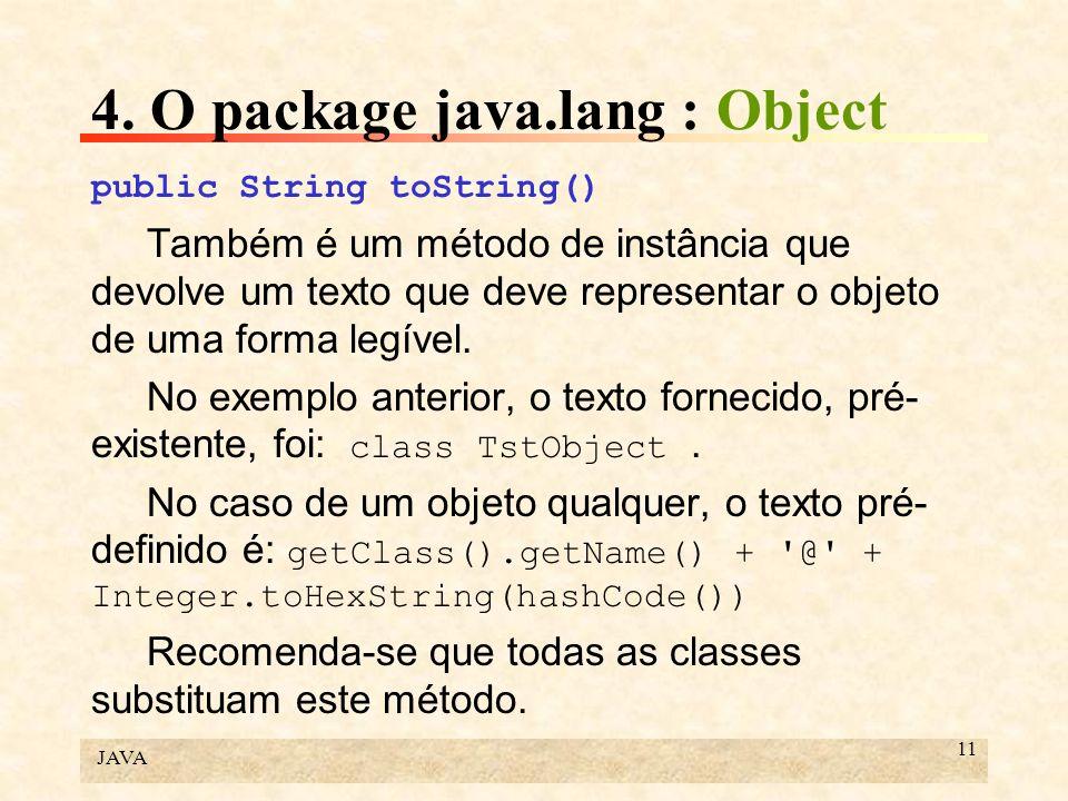 JAVA 11 4. O package java.lang : Object public String toString() Também é um método de instância que devolve um texto que deve representar o objeto de
