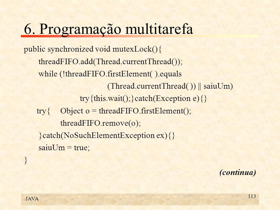 JAVA 113 6. Programação multitarefa public synchronized void mutexLock(){ threadFIFO.add(Thread.currentThread()); while (!threadFIFO.firstElement( ).e