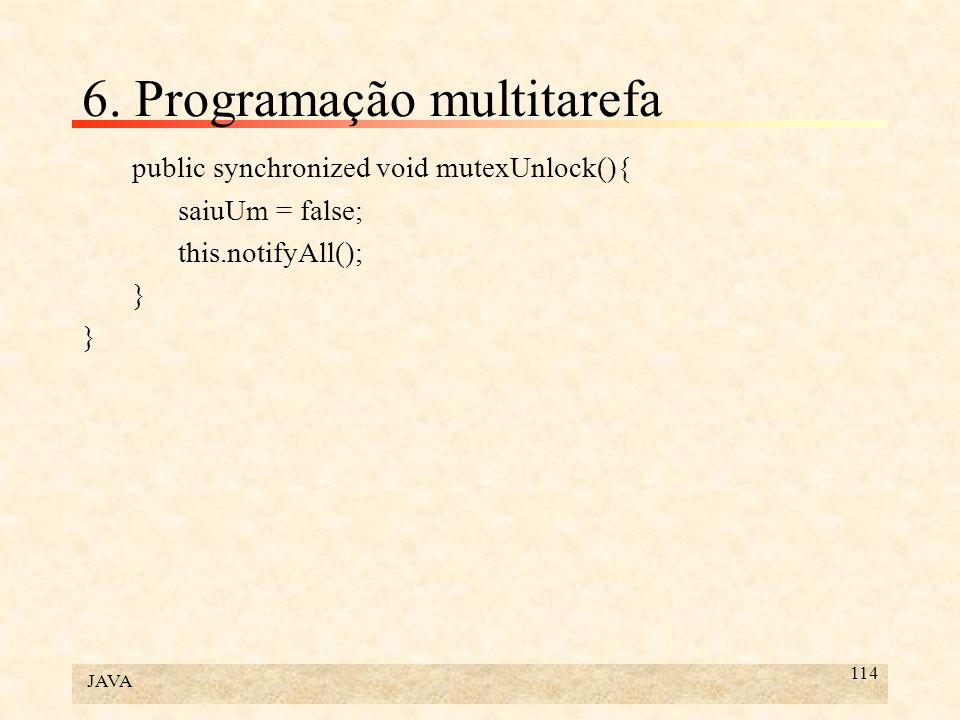 JAVA 114 6. Programação multitarefa public synchronized void mutexUnlock(){ saiuUm = false; this.notifyAll(); }
