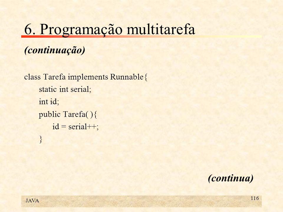 JAVA 116 6. Programação multitarefa (continuação) class Tarefa implements Runnable{ static int serial; int id; public Tarefa( ){ id = serial++; } (con