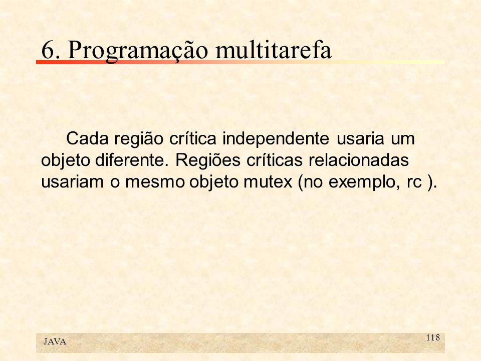 JAVA 118 6. Programação multitarefa Cada região crítica independente usaria um objeto diferente. Regiões críticas relacionadas usariam o mesmo objeto