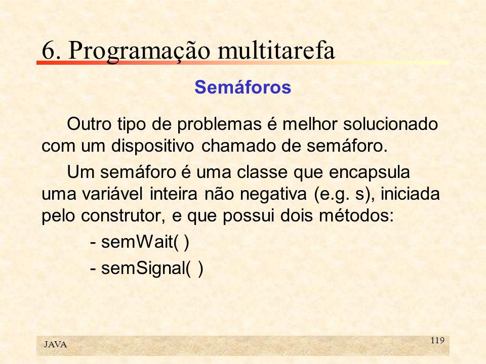 JAVA 119 6. Programação multitarefa Semáforos Outro tipo de problemas é melhor solucionado com um dispositivo chamado de semáforo. Um semáforo é uma c