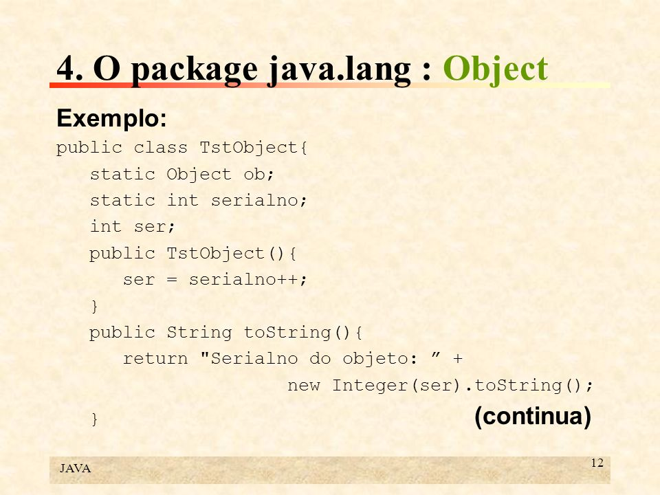 JAVA 12 4. O package java.lang : Object Exemplo: public class TstObject{ static Object ob; static int serialno; int ser; public TstObject(){ ser = ser