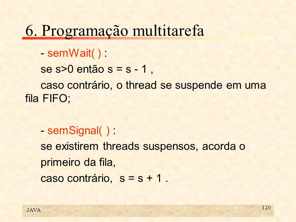 JAVA 120 6. Programação multitarefa - semWait( ) : se s>0 então s = s - 1, caso contrário, o thread se suspende em uma fila FIFO; - semSignal( ) : se