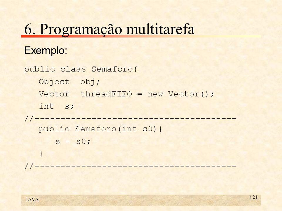 JAVA 121 6. Programação multitarefa Exemplo: public class Semaforo{ Object obj; Vector threadFIFO = new Vector(); int s; //---------------------------