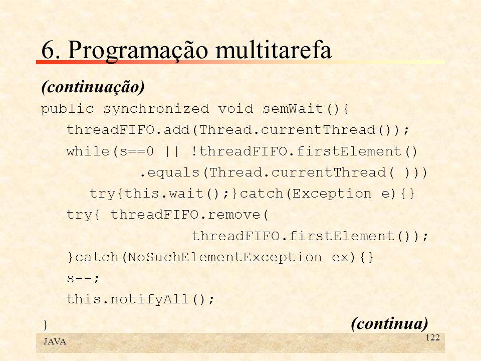 JAVA 122 6. Programação multitarefa (continuação) public synchronized void semWait(){ threadFIFO.add(Thread.currentThread()); while(s==0 || !threadFIF