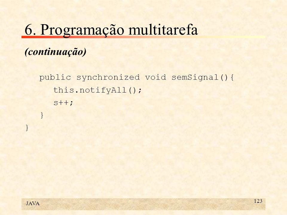 JAVA 123 6. Programação multitarefa (continuação) public synchronized void semSignal(){ this.notifyAll(); s++; }
