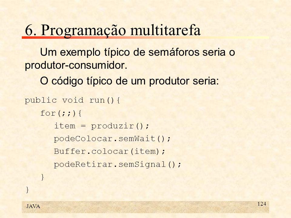 JAVA 124 6. Programação multitarefa Um exemplo típico de semáforos seria o produtor-consumidor. O código típico de um produtor seria: public void run(
