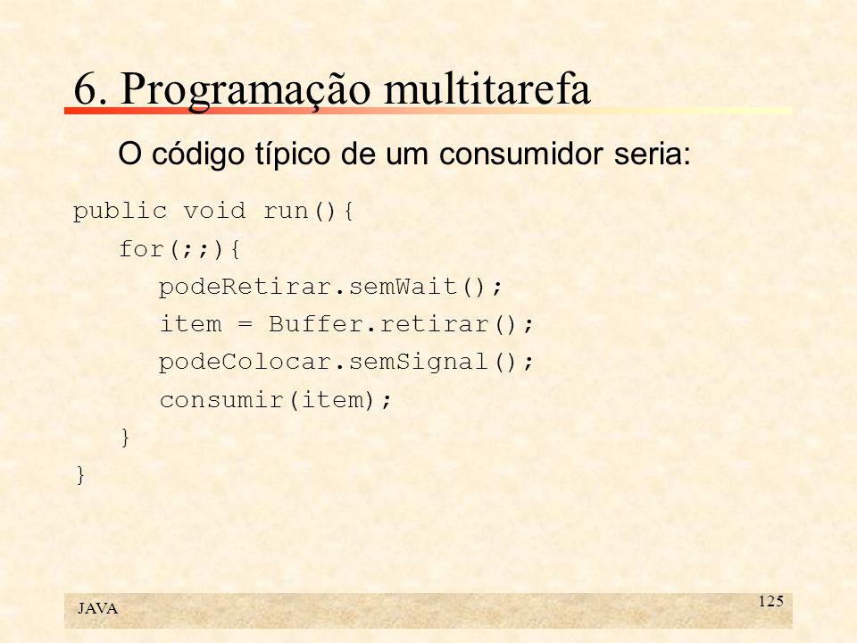JAVA 125 6. Programação multitarefa O código típico de um consumidor seria: public void run(){ for(;;){ podeRetirar.semWait(); item = Buffer.retirar()