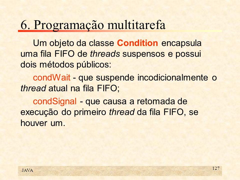 JAVA 127 6. Programação multitarefa Um objeto da classe Condition encapsula uma fila FIFO de threads suspensos e possui dois métodos públicos: condWai