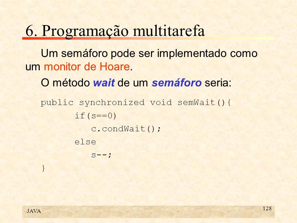 JAVA 128 6. Programação multitarefa Um semáforo pode ser implementado como um monitor de Hoare. O método wait de um semáforo seria: public synchronize