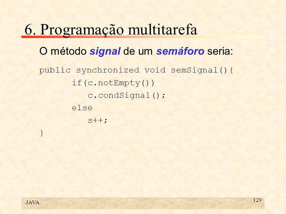 JAVA 129 6. Programação multitarefa O método signal de um semáforo seria: public synchronized void semSignal(){ if(c.notEmpty()) c.condSignal(); else