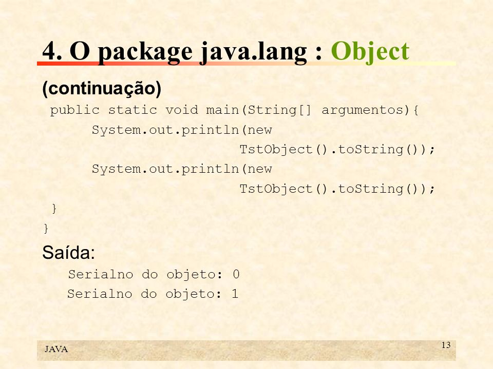 JAVA 13 4. O package java.lang : Object (continuação) public static void main(String[] argumentos){ System.out.println(new TstObject().toString()); Sy