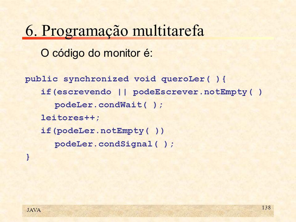 JAVA 138 6. Programação multitarefa O código do monitor é: public synchronized void queroLer( ){ if(escrevendo || podeEscrever.notEmpty( ) podeLer.con