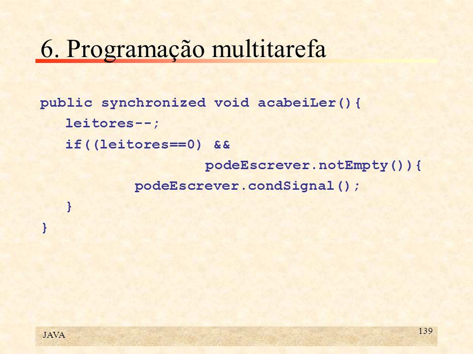 JAVA 139 6. Programação multitarefa public synchronized void acabeiLer(){ leitores--; if((leitores==0) && podeEscrever.notEmpty()){ podeEscrever.condS