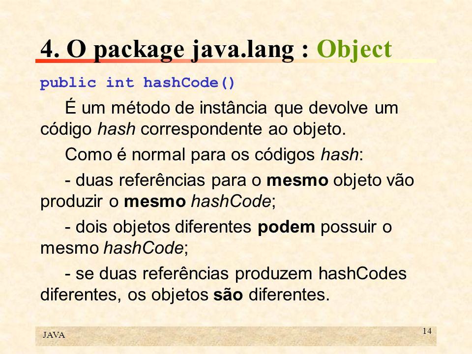 JAVA 14 4. O package java.lang : Object public int hashCode() É um método de instância que devolve um código hash correspondente ao objeto. Como é nor
