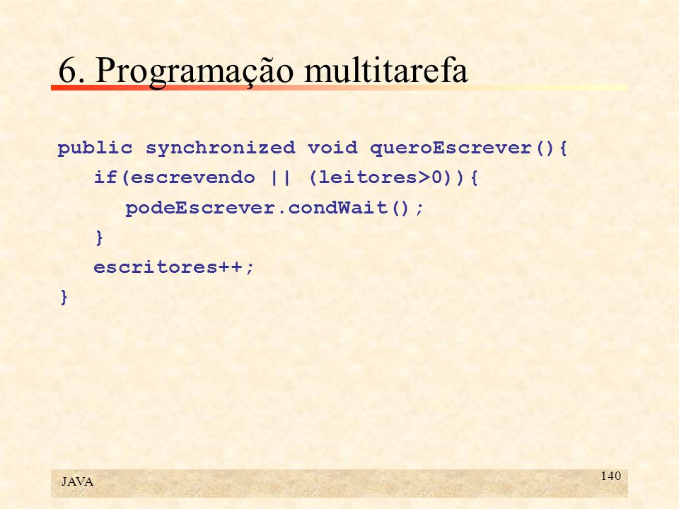 JAVA 140 6. Programação multitarefa public synchronized void queroEscrever(){ if(escrevendo || (leitores>0)){ podeEscrever.condWait(); } escritores++;