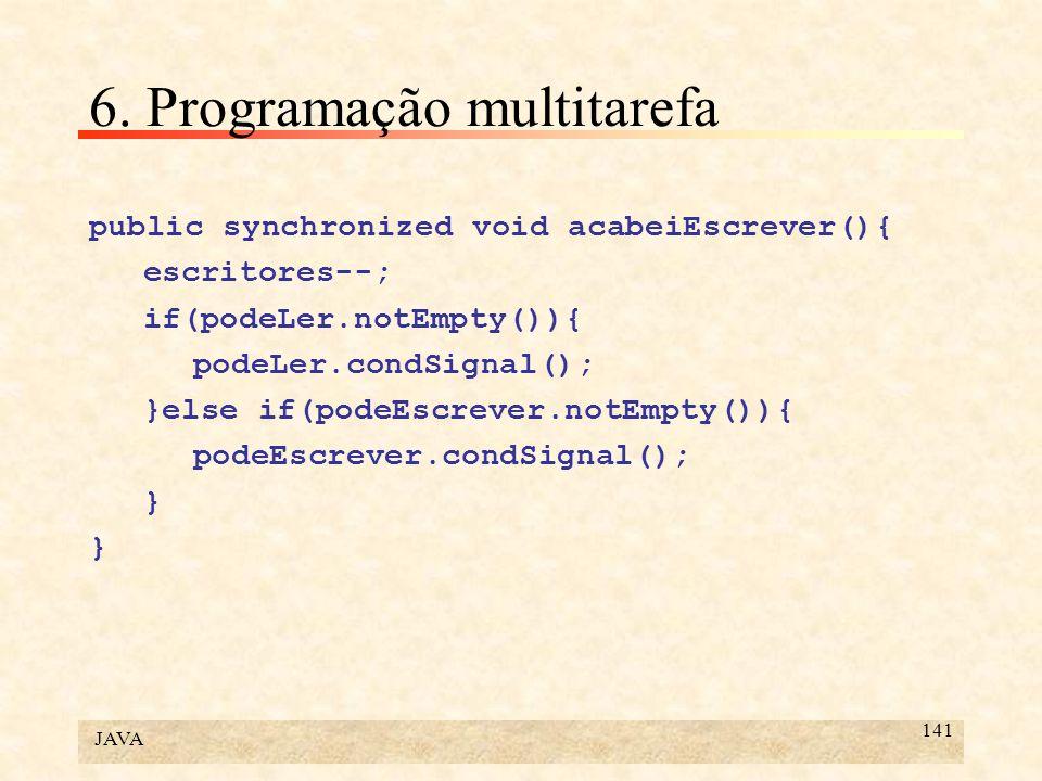 JAVA 141 6. Programação multitarefa public synchronized void acabeiEscrever(){ escritores--; if(podeLer.notEmpty()){ podeLer.condSignal(); }else if(po