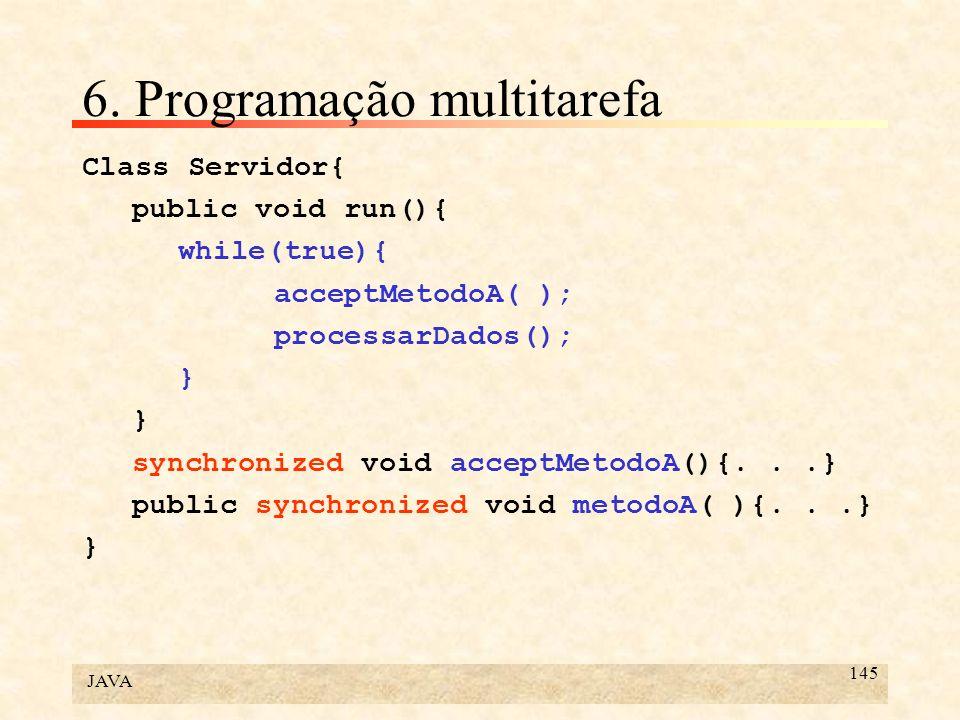 JAVA 145 6. Programação multitarefa Class Servidor{ public void run(){ while(true){ acceptMetodoA( ); processarDados(); } synchronized void acceptMeto