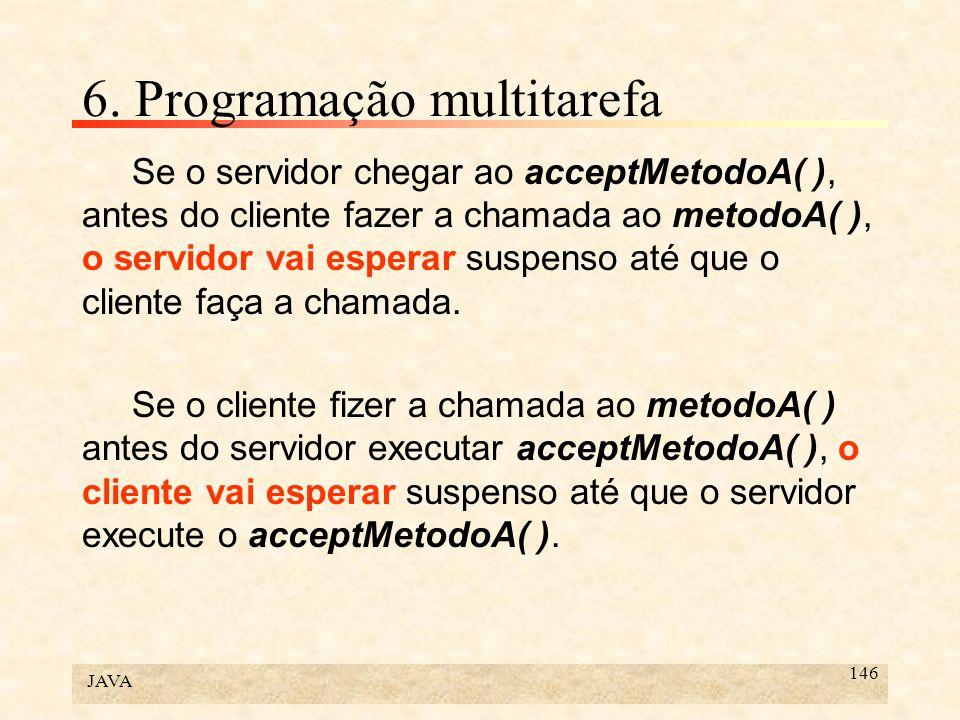 JAVA 146 6. Programação multitarefa Se o servidor chegar ao acceptMetodoA( ), antes do cliente fazer a chamada ao metodoA( ), o servidor vai esperar s