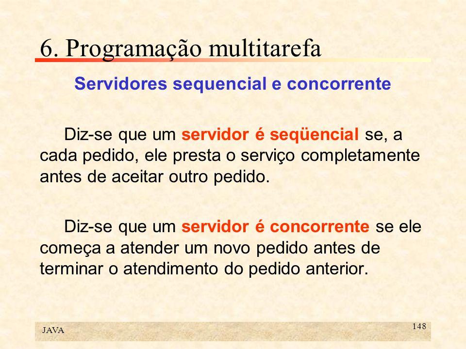 JAVA 148 6. Programação multitarefa Servidores sequencial e concorrente Diz-se que um servidor é seqüencial se, a cada pedido, ele presta o serviço co