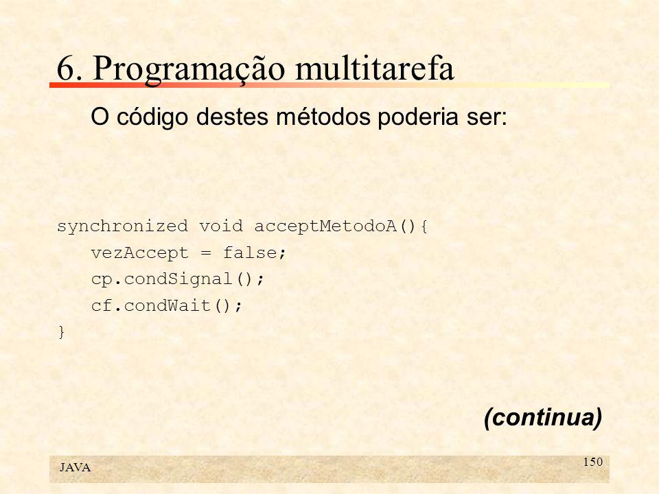 JAVA 150 6. Programação multitarefa O código destes métodos poderia ser: synchronized void acceptMetodoA(){ vezAccept = false; cp.condSignal(); cf.con