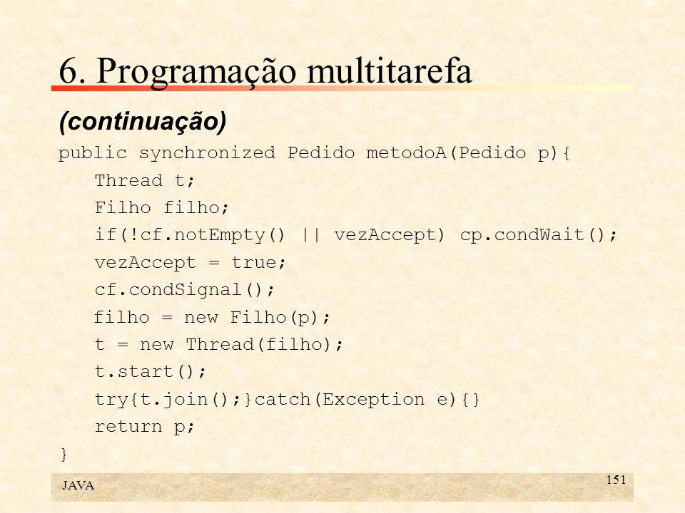 JAVA 151 6. Programação multitarefa (continuação) public synchronized Pedido metodoA(Pedido p){ Thread t; Filho filho; if(!cf.notEmpty() || vezAccept)