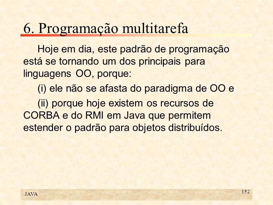 JAVA 152 6. Programação multitarefa Hoje em dia, este padrão de programação está se tornando um dos principais para linguagens OO, porque: (i) ele não