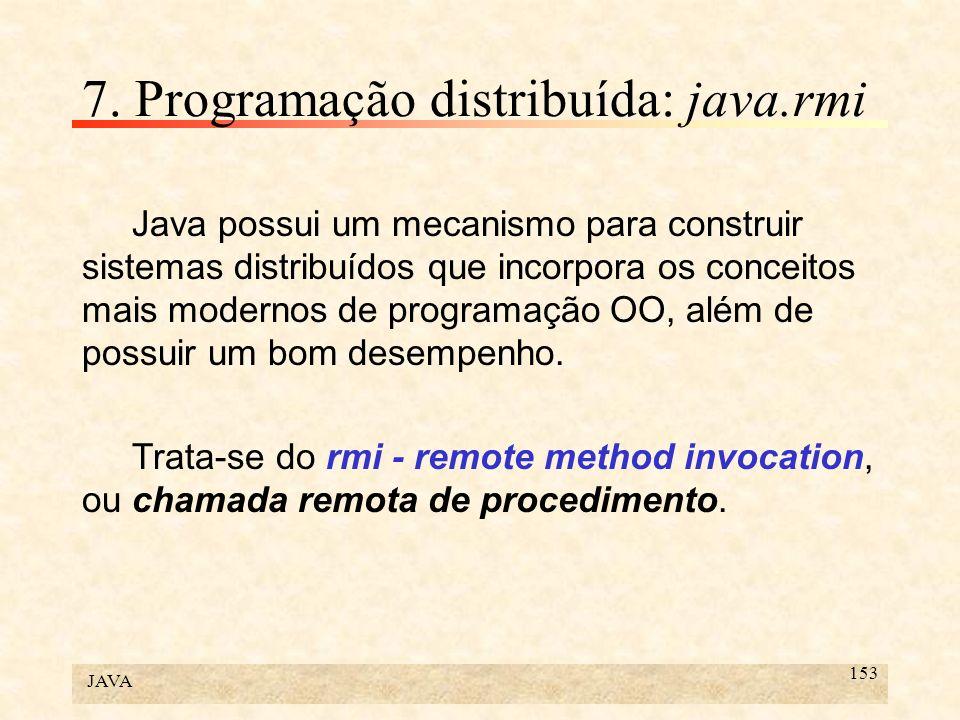 JAVA 153 7. Programação distribuída: java.rmi Java possui um mecanismo para construir sistemas distribuídos que incorpora os conceitos mais modernos d