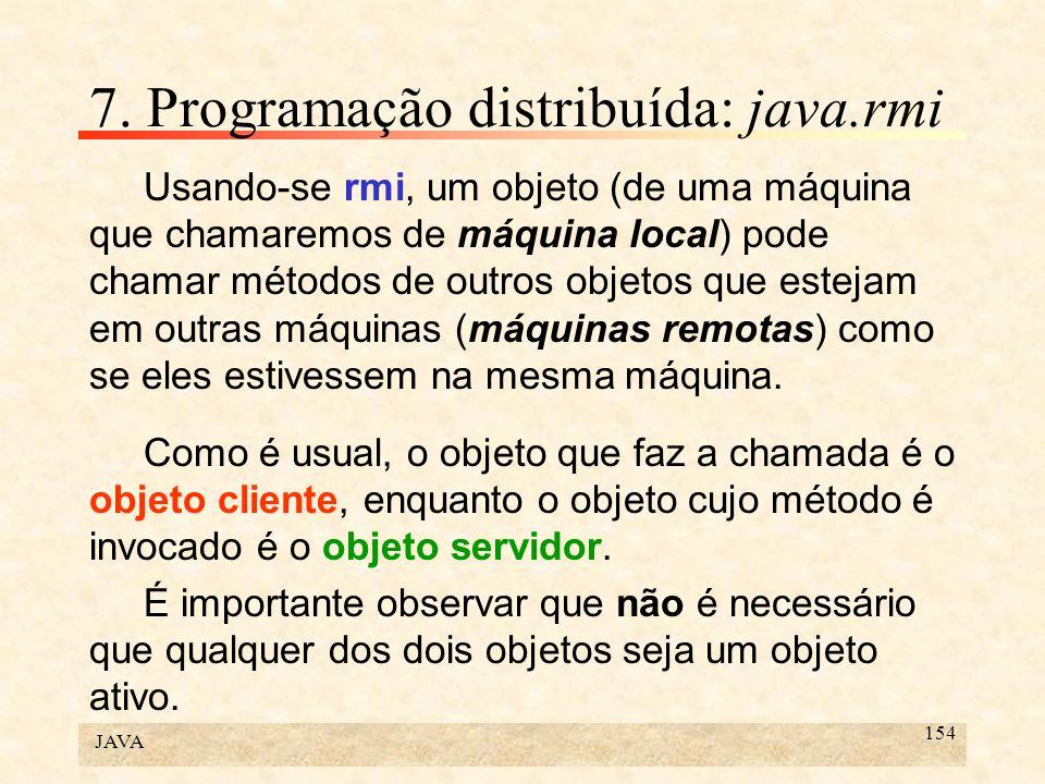 JAVA 154 7. Programação distribuída: java.rmi Usando-se rmi, um objeto (de uma máquina que chamaremos de máquina local) pode chamar métodos de outros
