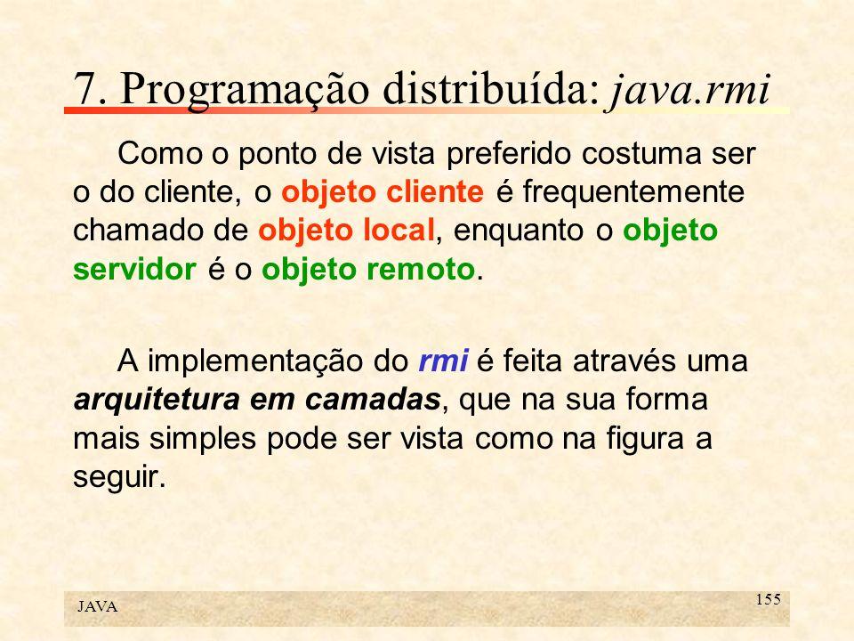 JAVA 155 7. Programação distribuída: java.rmi Como o ponto de vista preferido costuma ser o do cliente, o objeto cliente é frequentemente chamado de o