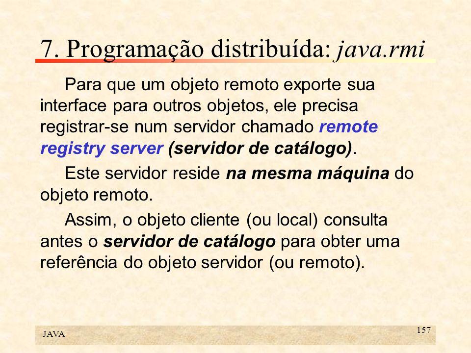 JAVA 157 7. Programação distribuída: java.rmi Para que um objeto remoto exporte sua interface para outros objetos, ele precisa registrar-se num servid