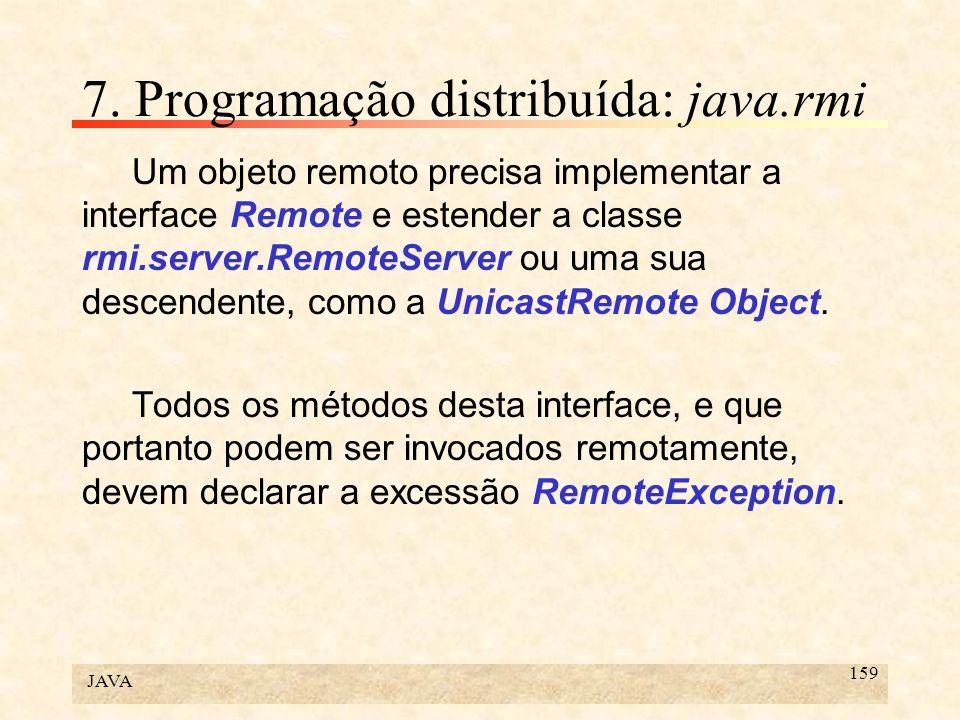 JAVA 159 7. Programação distribuída: java.rmi Um objeto remoto precisa implementar a interface Remote e estender a classe rmi.server.RemoteServer ou u
