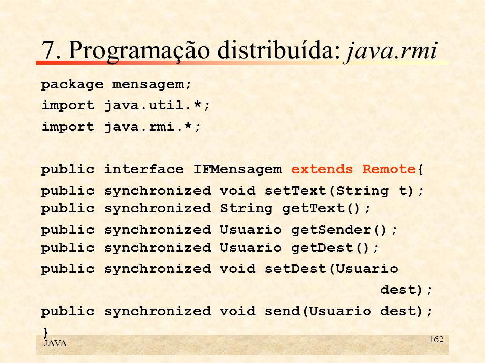 JAVA 162 7. Programação distribuída: java.rmi package mensagem; import java.util.*; import java.rmi.*; public interface IFMensagem extends Remote{ pub
