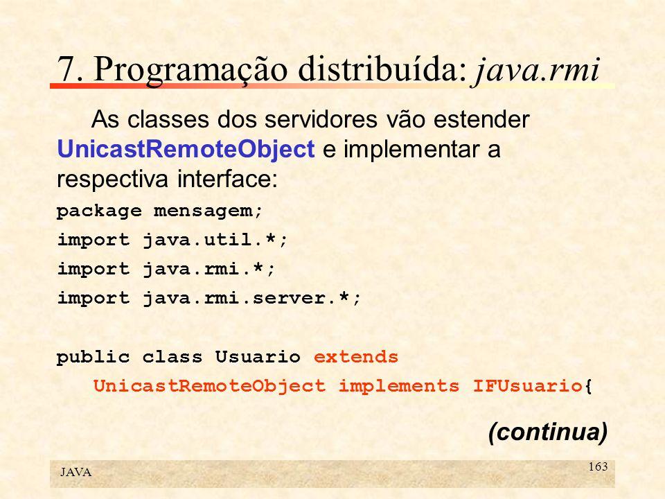 JAVA 163 7. Programação distribuída: java.rmi As classes dos servidores vão estender UnicastRemoteObject e implementar a respectiva interface: package