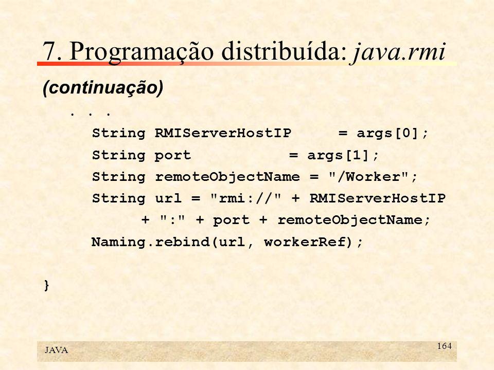 JAVA 164 7. Programação distribuída: java.rmi (continuação)... String RMIServerHostIP = args[0]; String port = args[1]; String remoteObjectName =