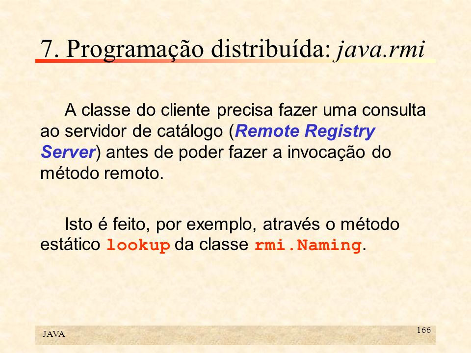 JAVA 166 7. Programação distribuída: java.rmi A classe do cliente precisa fazer uma consulta ao servidor de catálogo (Remote Registry Server) antes de