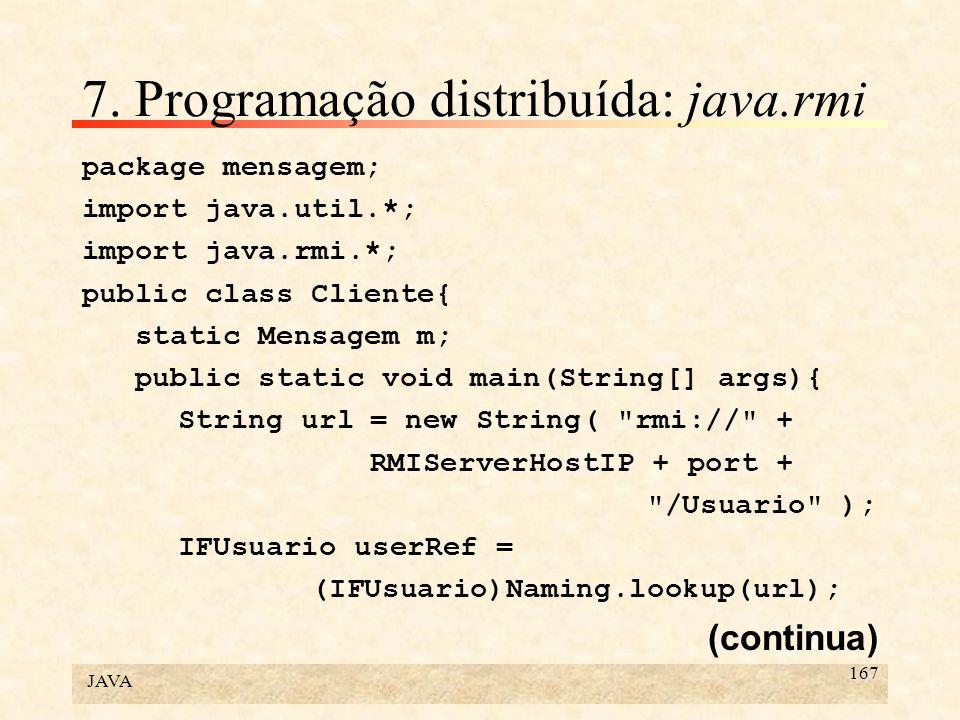 JAVA 167 7. Programação distribuída: java.rmi package mensagem; import java.util.*; import java.rmi.*; public class Cliente{ static Mensagem m; public