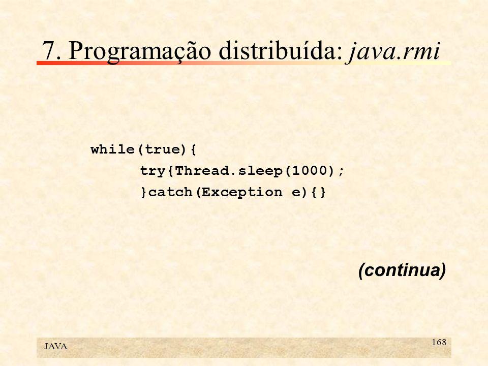 JAVA 168 7. Programação distribuída: java.rmi while(true){ try{Thread.sleep(1000); }catch(Exception e){} (continua)