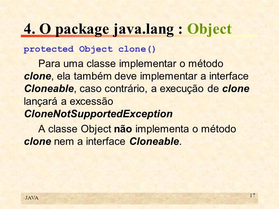 JAVA 17 4. O package java.lang : Object protected Object clone() Para uma classe implementar o método clone, ela também deve implementar a interface C