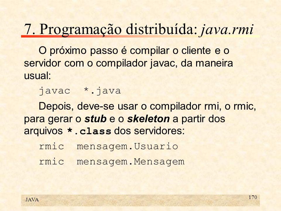 JAVA 170 7. Programação distribuída: java.rmi O próximo passo é compilar o cliente e o servidor com o compilador javac, da maneira usual: javac *.java