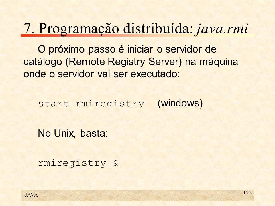 JAVA 172 7. Programação distribuída: java.rmi O próximo passo é iniciar o servidor de catálogo (Remote Registry Server) na máquina onde o servidor vai