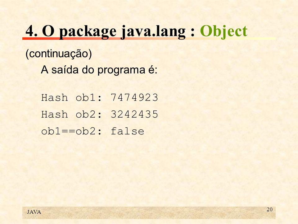 JAVA 20 4. O package java.lang : Object (continuação) A saída do programa é: Hash ob1: 7474923 Hash ob2: 3242435 ob1==ob2: false