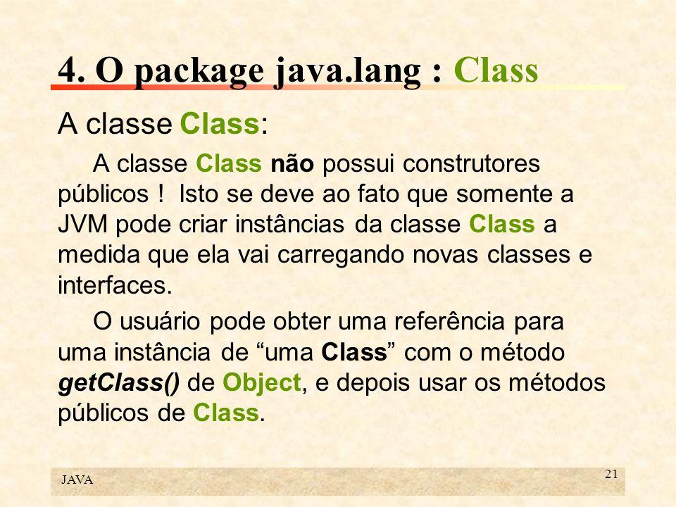 JAVA 21 4. O package java.lang : Class A classe Class: A classe Class não possui construtores públicos ! Isto se deve ao fato que somente a JVM pode c