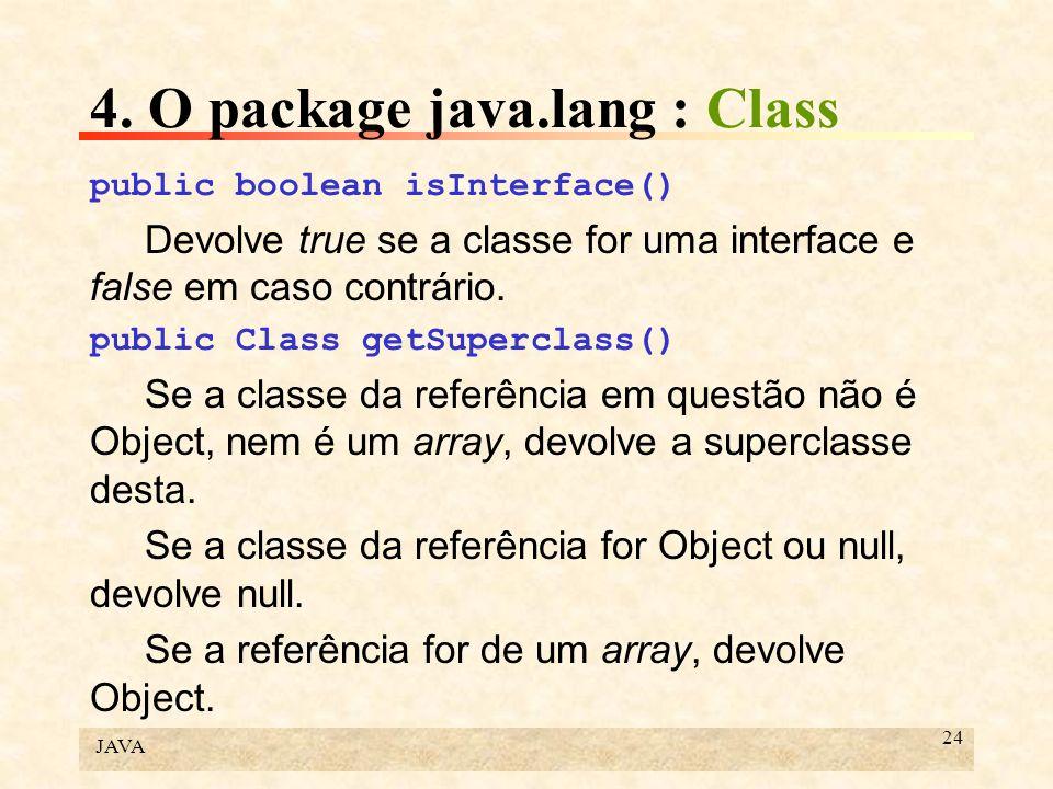 JAVA 24 4. O package java.lang : Class public boolean isInterface() Devolve true se a classe for uma interface e false em caso contrário. public Class