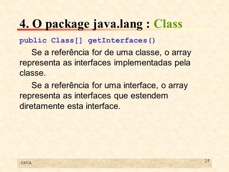 JAVA 25 4. O package java.lang : Class public Class[] getInterfaces() Se a referência for de uma classe, o array representa as interfaces implementada