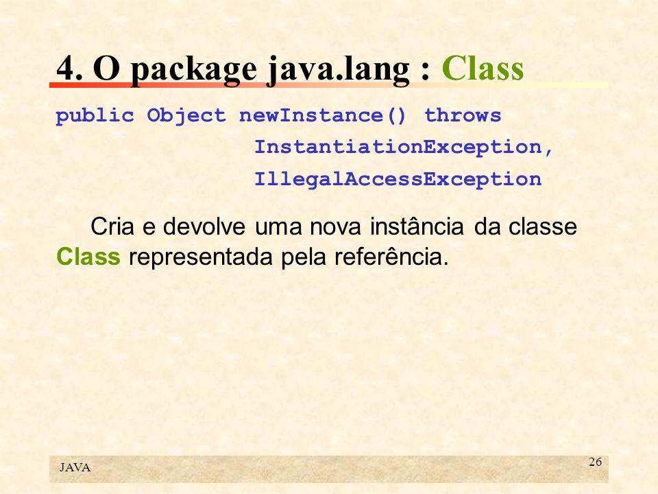 JAVA 26 4. O package java.lang : Class public Object newInstance() throws InstantiationException, IllegalAccessException Cria e devolve uma nova instâ