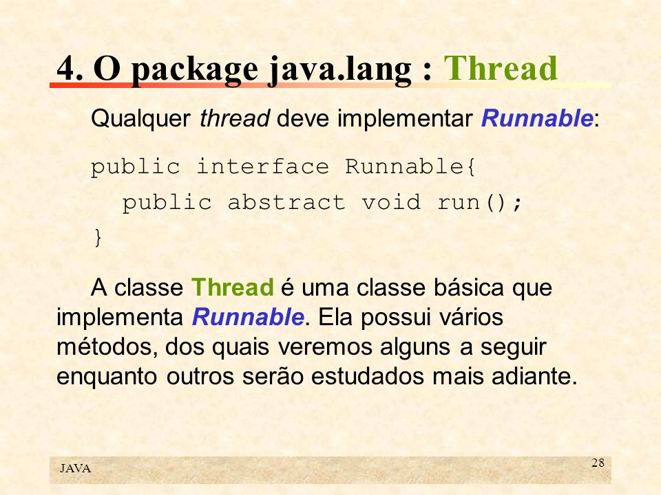 JAVA 28 4. O package java.lang : Thread Qualquer thread deve implementar Runnable: public interface Runnable{ public abstract void run(); } A classe T